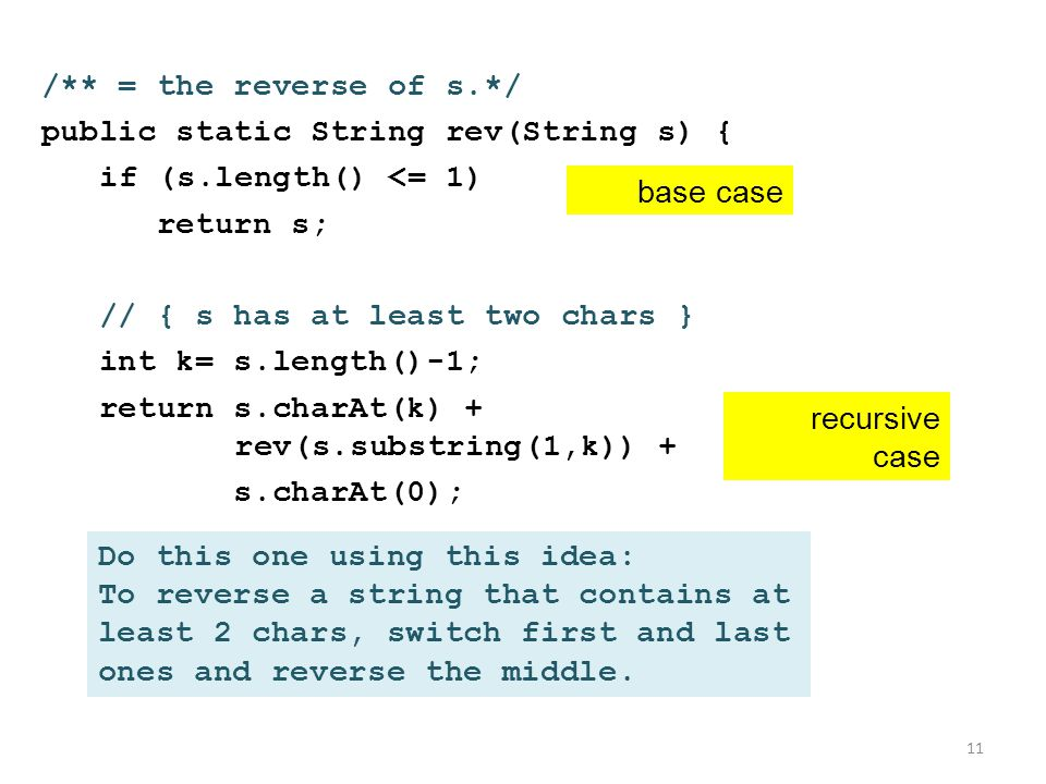 /** = the reverse of s.*/ public static String rev(String s) { if (s.length() <= 1) return s; // { s has at least two chars } int k= s.length()-1; return s.charAt(k) + rev(s.substring(1,k)) + s.charAt(0); 11 recursive case base case Do this one using this idea: To reverse a string that contains at least 2 chars, switch first and last ones and reverse the middle.