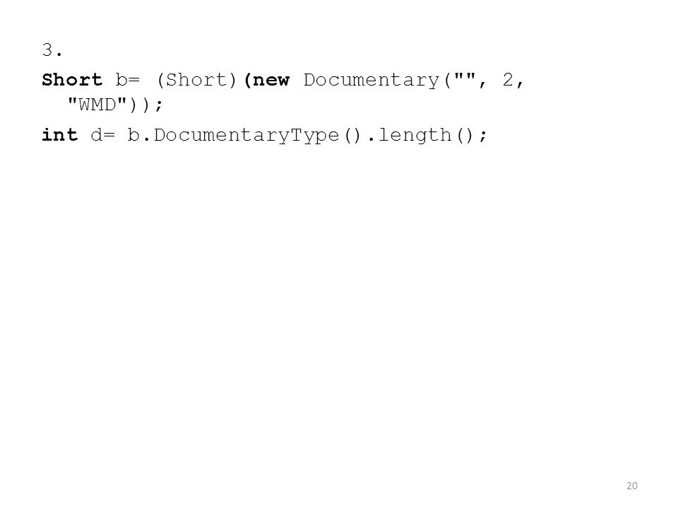 3. Short b= (Short)(new Documentary( , 2, WMD )); int d= b.DocumentaryType().length(); 20