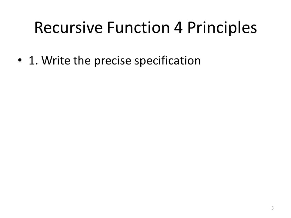 Recursive Function 4 Principles 1. Write the precise specification 3