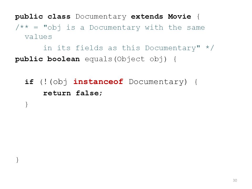 public class Documentary extends Movie { /** = obj is a Documentary with the same values in its fields as this Documentary */ public boolean equals(Object obj) { if ( !(obj instanceof Documentary) { return false; } 30
