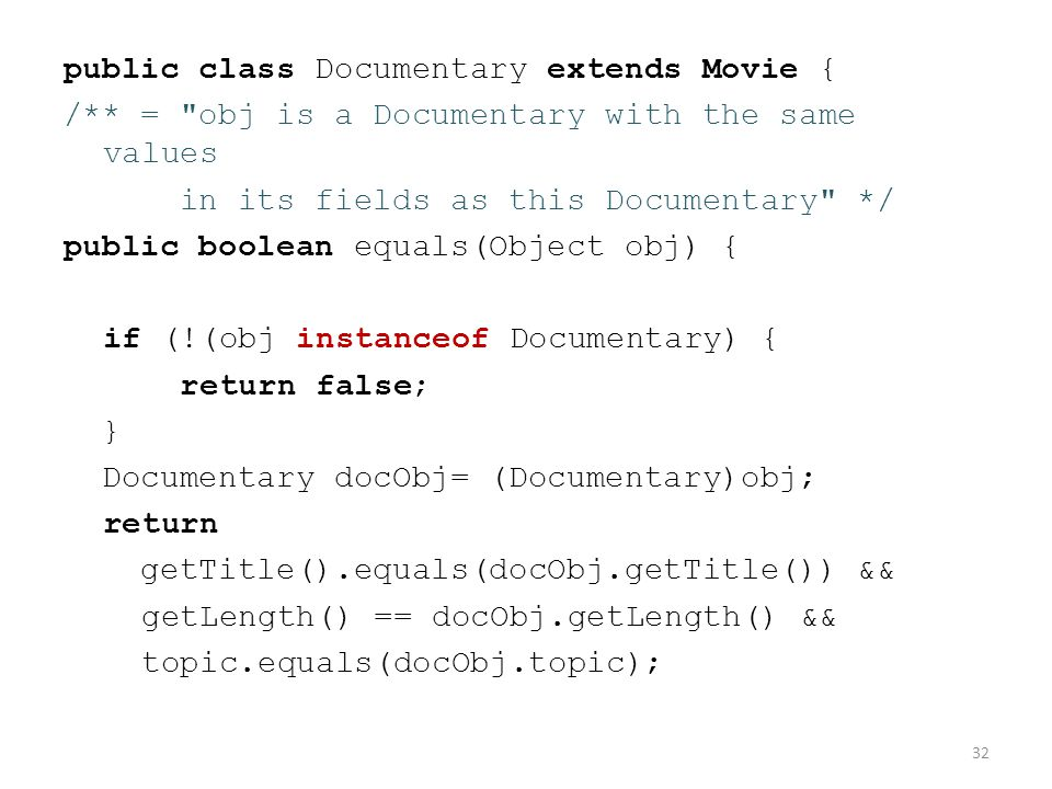 public class Documentary extends Movie { /** = obj is a Documentary with the same values in its fields as this Documentary */ public boolean equals(Object obj) { if (!(obj instanceof Documentary) { return false; } Documentary docObj= (Documentary)obj; return getTitle().equals(docObj.getTitle()) && getLength() == docObj.getLength() && topic.equals(docObj.topic); } 32