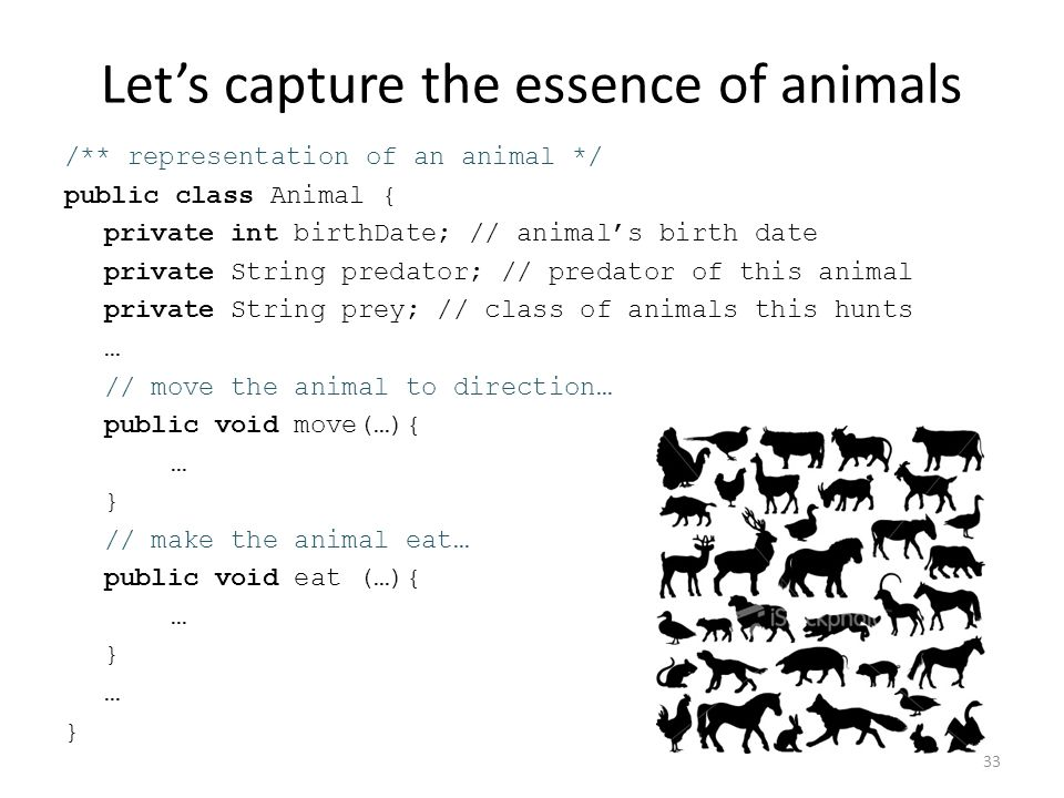 Let's capture the essence of animals /** representation of an animal */ public class Animal { private int birthDate; // animal's birth date private String predator; // predator of this animal private String prey; // class of animals this hunts … // move the animal to direction… public void move(…){ … } // make the animal eat… public void eat (…){ … } … } 33