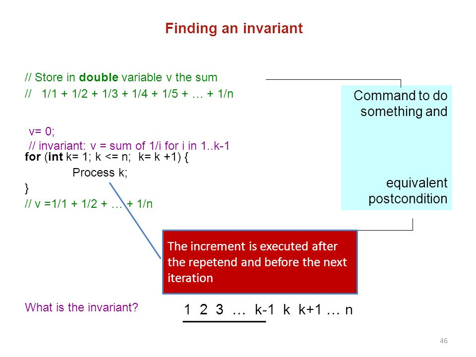 46 Finding an invariant // Store in double variable v the sum // 1/1 + 1/2 + 1/3 + 1/4 + 1/5 + … + 1/n for (int k= 1; k <= n; k= k +1) { Process k; }