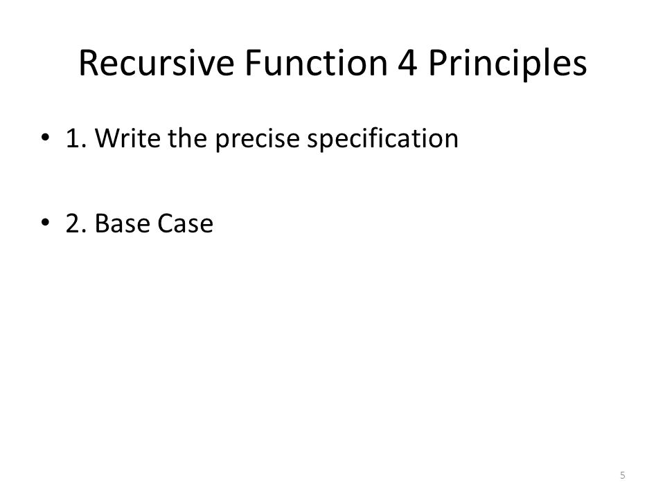 Recursive Function 4 Principles 1. Write the precise specification 2. Base Case 5