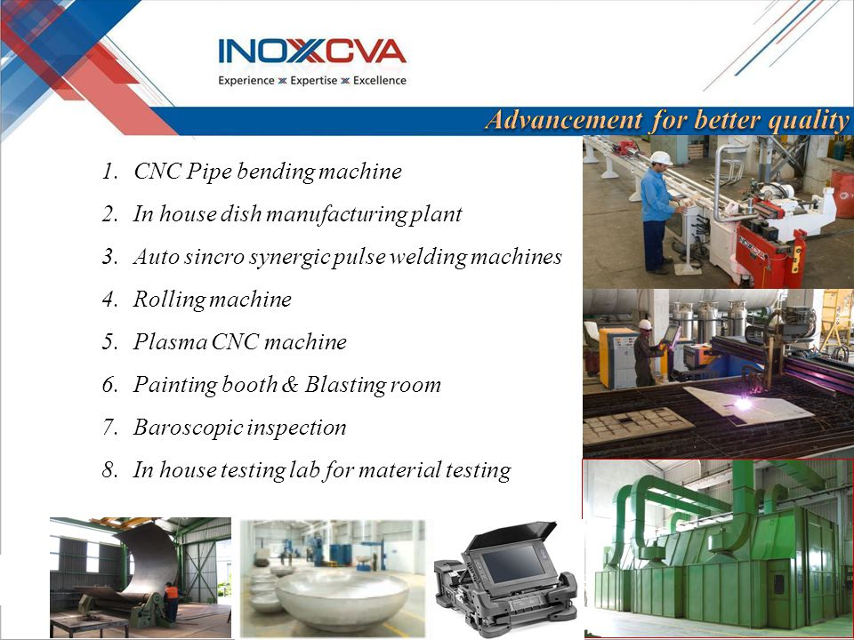 1.CNC Pipe bending machine 2.In house dish manufacturing plant 3.Auto sincro synergic pulse welding machines 4.Rolling machine 5.Plasma CNC machine 6.