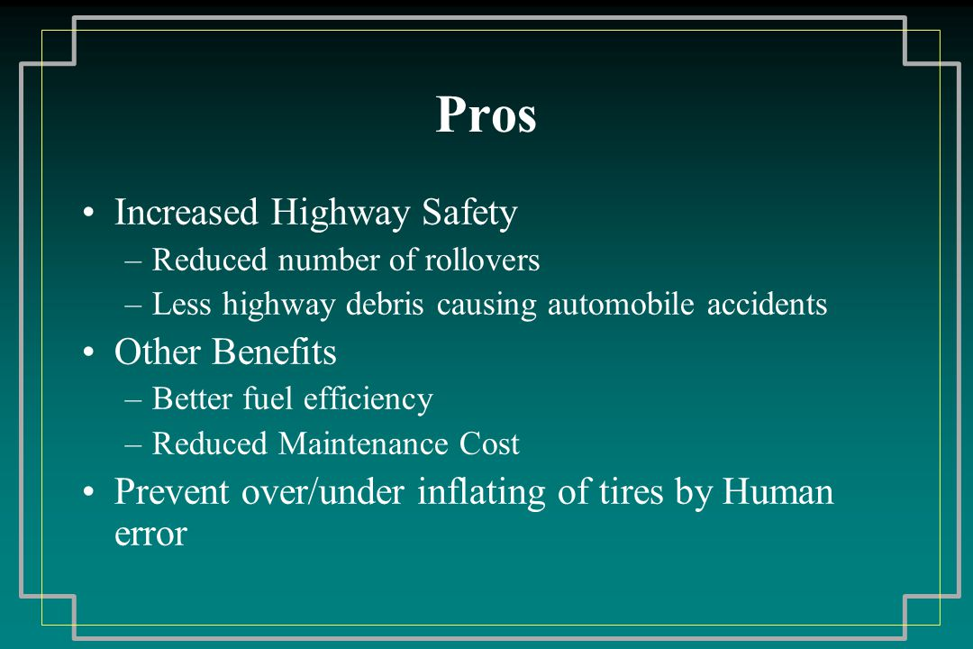 Pros Increased Highway Safety –Reduced number of rollovers –Less highway debris causing automobile accidents Other Benefits –Better fuel efficiency –Reduced Maintenance Cost Prevent over/under inflating of tires by Human error