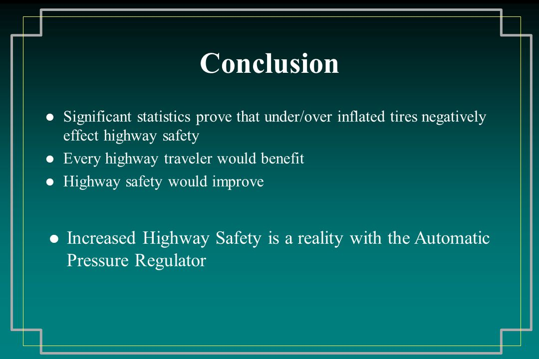 Conclusion l Significant statistics prove that under/over inflated tires negatively effect highway safety l Every highway traveler would benefit l Highway safety would improve l Increased Highway Safety is a reality with the Automatic Pressure Regulator