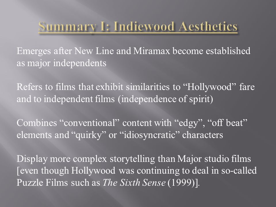 Emerges after New Line and Miramax become established as major independents Refers to films that exhibit similarities to Hollywood fare and to independent films (independence of spirit) Combines conventional content with edgy , off beat elements and quirky or idiosyncratic characters Display more complex storytelling than Major studio films [even though Hollywood was continuing to deal in so-called Puzzle Films such as The Sixth Sense (1999)].