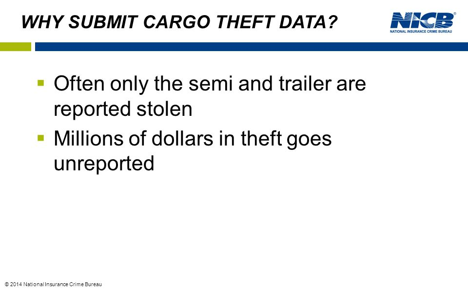 © 2014 National Insurance Crime Bureau WHY SUBMIT CARGO THEFT DATA.