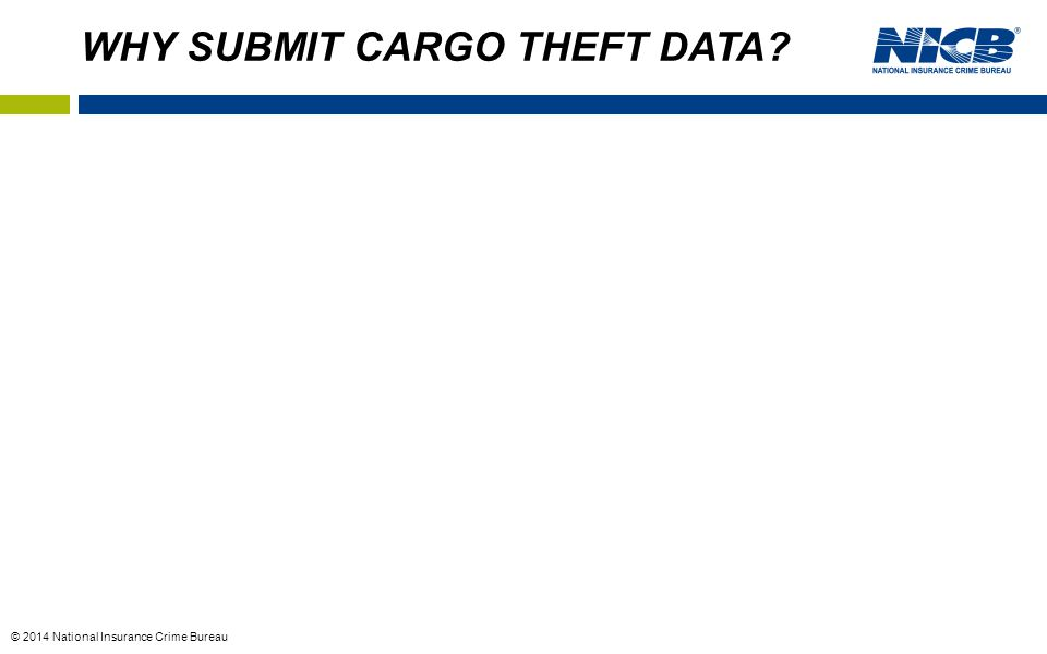 © 2014 National Insurance Crime Bureau WHY SUBMIT CARGO THEFT DATA?