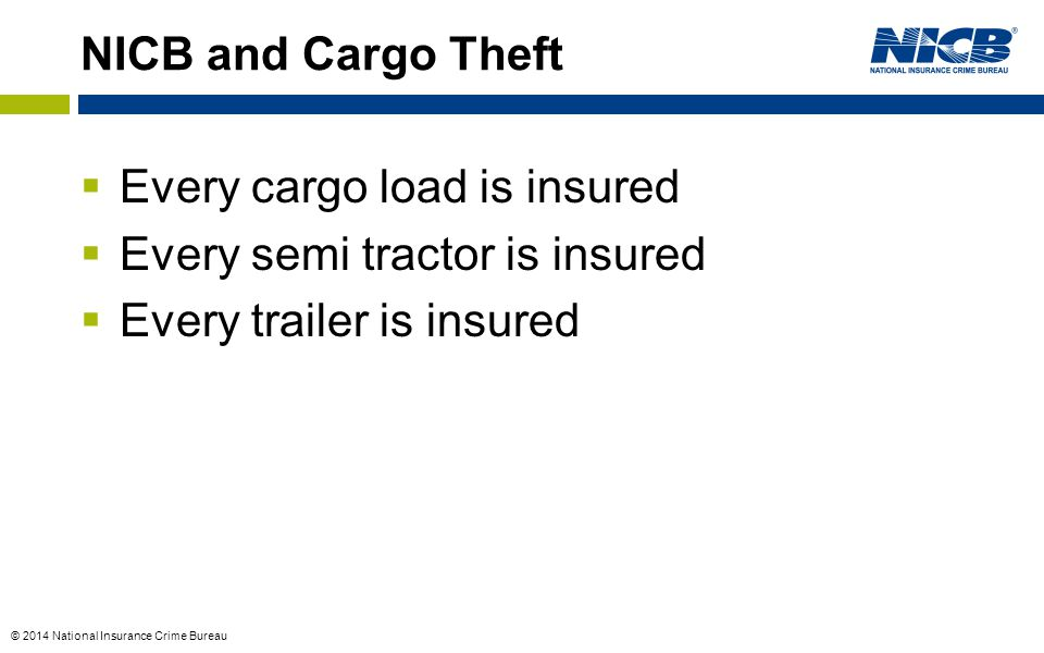 © 2014 National Insurance Crime Bureau NICB and Cargo Theft  Every cargo load is insured  Every semi tractor is insured  Every trailer is insured