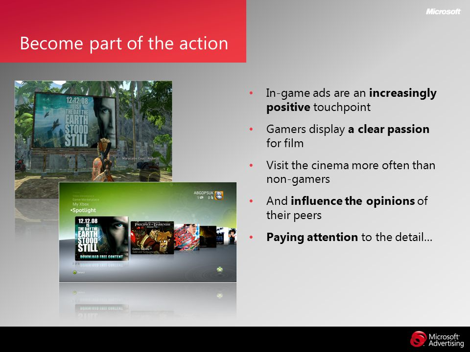 In-game ads are an increasingly positive touchpoint Gamers display a clear passion for film Visit the cinema more often than non-gamers And influence the opinions of their peers Paying attention to the detail… Become part of the action