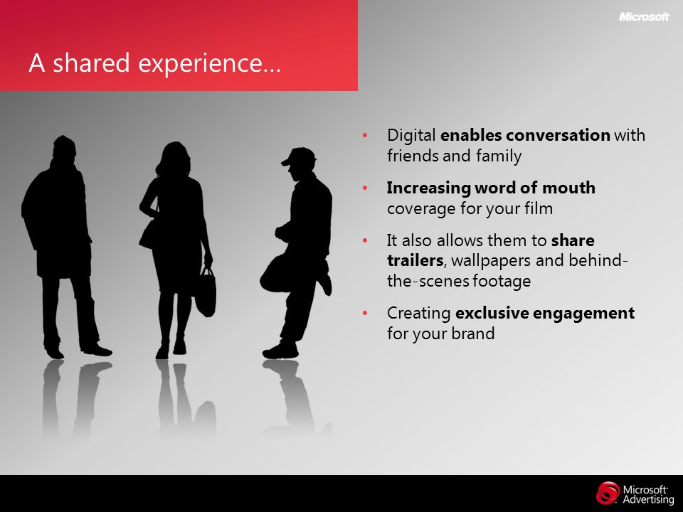 Digital enables conversation with friends and family Increasing word of mouth coverage for your film It also allows them to share trailers, wallpapers and behind- the-scenes footage Creating exclusive engagement for your brand A shared experience…