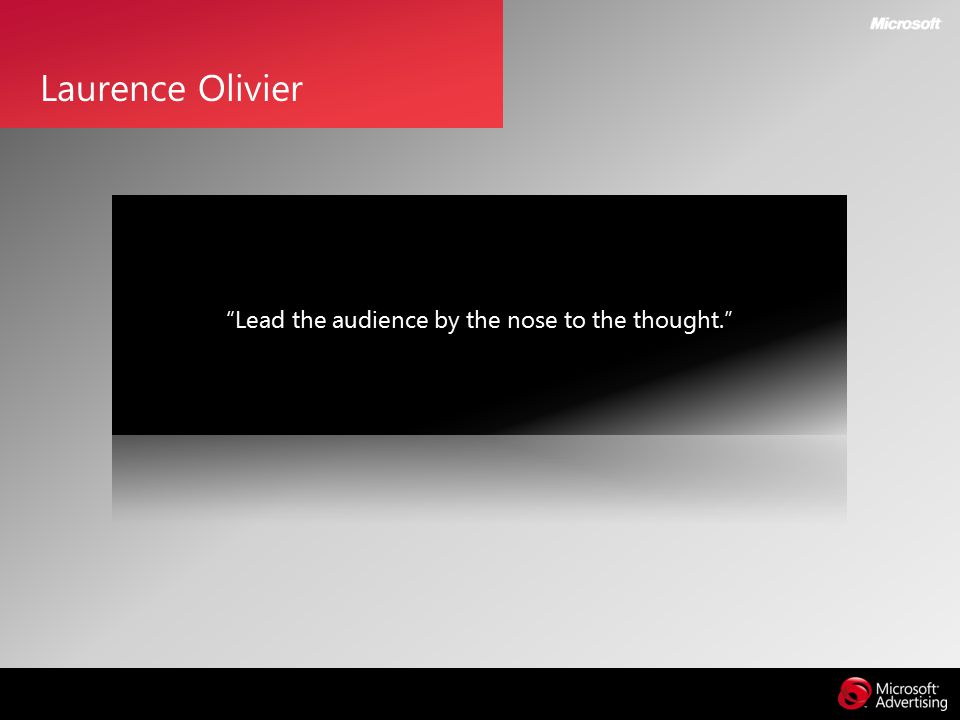 Lead the audience by the nose to the thought. Laurence Olivier