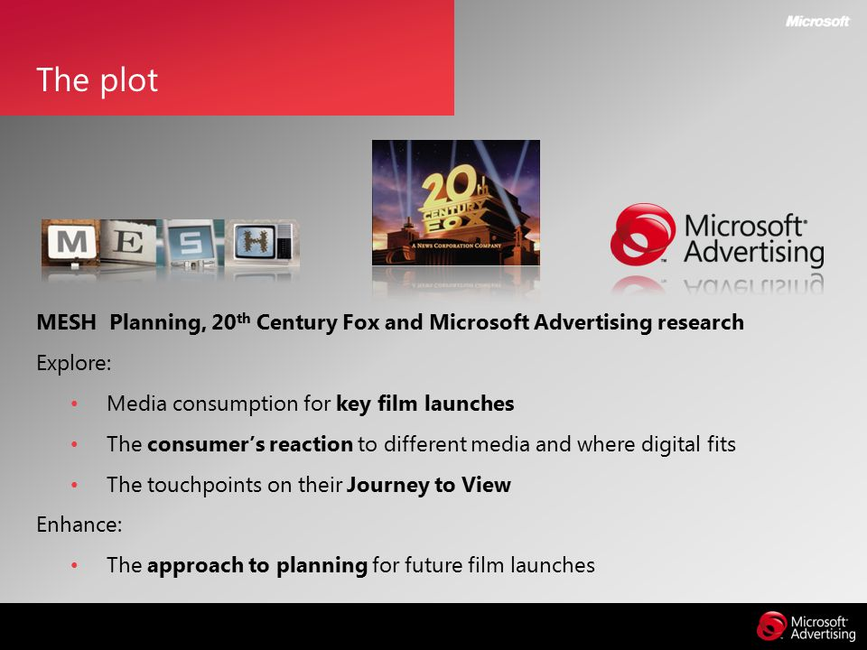 The plot MESH Planning, 20 th Century Fox and Microsoft Advertising research Explore: Media consumption for key film launches The consumer's reaction to different media and where digital fits The touchpoints on their Journey to View Enhance: The approach to planning for future film launches