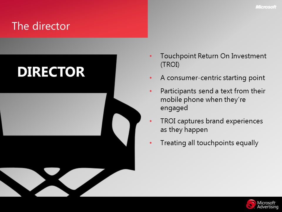 Touchpoint Return On Investment (TROI) A consumer-centric starting point Participants send a text from their mobile phone when they're engaged TROI captures brand experiences as they happen Treating all touchpoints equally The director DIRECTOR