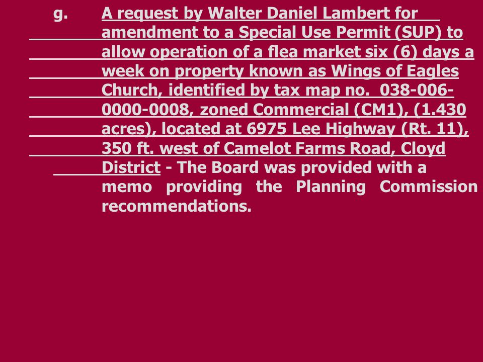 g.A request by Walter Daniel Lambert for amendment to a Special Use Permit (SUP) to allow operation of a flea market six (6) days a week on property known as Wings of Eagles Church, identified by tax map no.