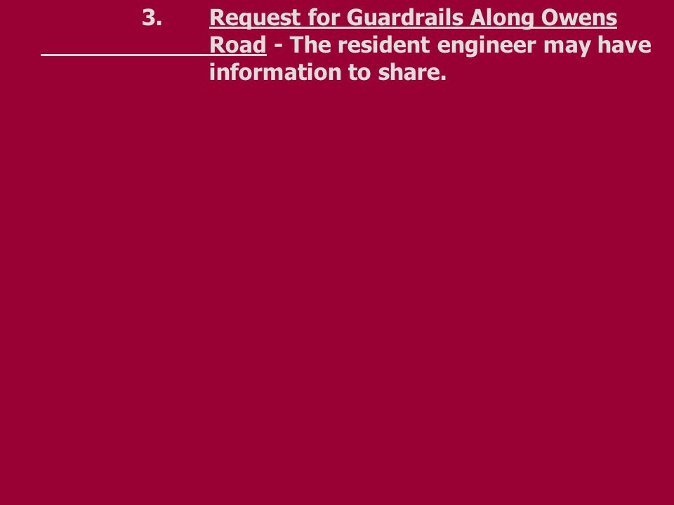 3.Request for Guardrails Along Owens Road - The resident engineer may have information to share.