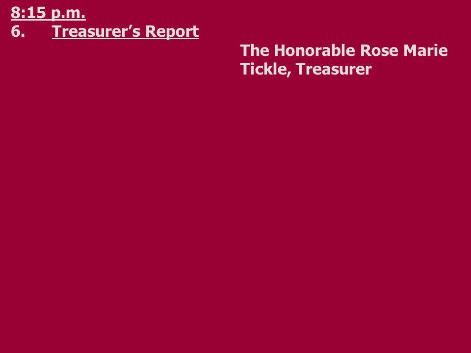 8:15 p.m. 6.Treasurer's Report The Honorable Rose Marie Tickle, Treasurer