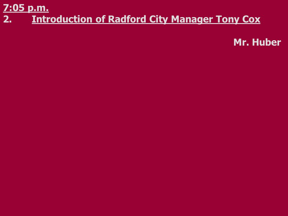 7:05 p.m. 2.Introduction of Radford City Manager Tony Cox Mr. Huber