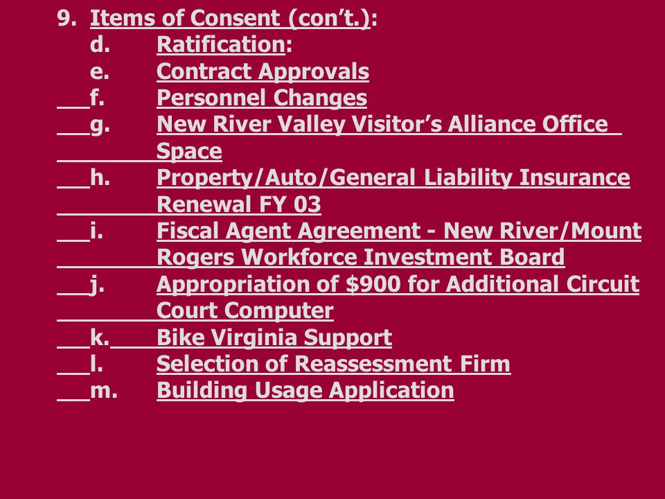 9.Items of Consent (con't.): d.Ratification: e.Contract Approvals f.Personnel Changes g.New River Valley Visitor's Alliance Office Space h.Property/Auto/General Liability Insurance Renewal FY 03 i.Fiscal Agent Agreement - New River/Mount Rogers Workforce Investment Board j.Appropriation of $900 for Additional Circuit Court Computer k.Bike Virginia Support l.Selection of Reassessment Firm m.Building Usage Application