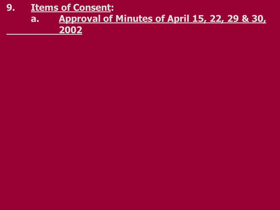 9.Items of Consent: a.Approval of Minutes of April 15, 22, 29 & 30, 2002