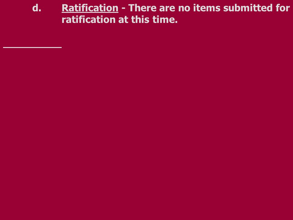 d.Ratification - There are no items submitted for ratification at this time.