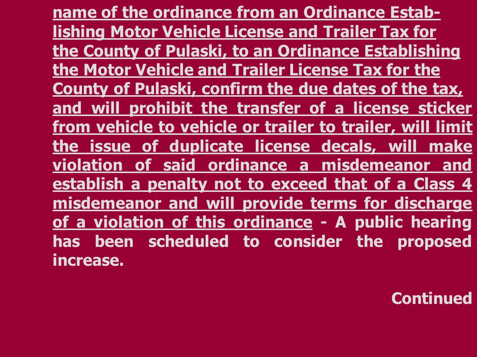 name of the ordinance from an Ordinance Estab- lishing Motor Vehicle License and Trailer Tax for the County of Pulaski, to an Ordinance Establishing the Motor Vehicle and Trailer License Tax for the County of Pulaski, confirm the due dates of the tax, and will prohibit the transfer of a license sticker from vehicle to vehicle or trailer to trailer, will limit the issue of duplicate license decals, will make violation of said ordinance a misdemeanor and establish a penalty not to exceed that of a Class 4 misdemeanor and will provide terms for discharge of a violation of this ordinance - A public hearing has been scheduled to consider the proposed increase.