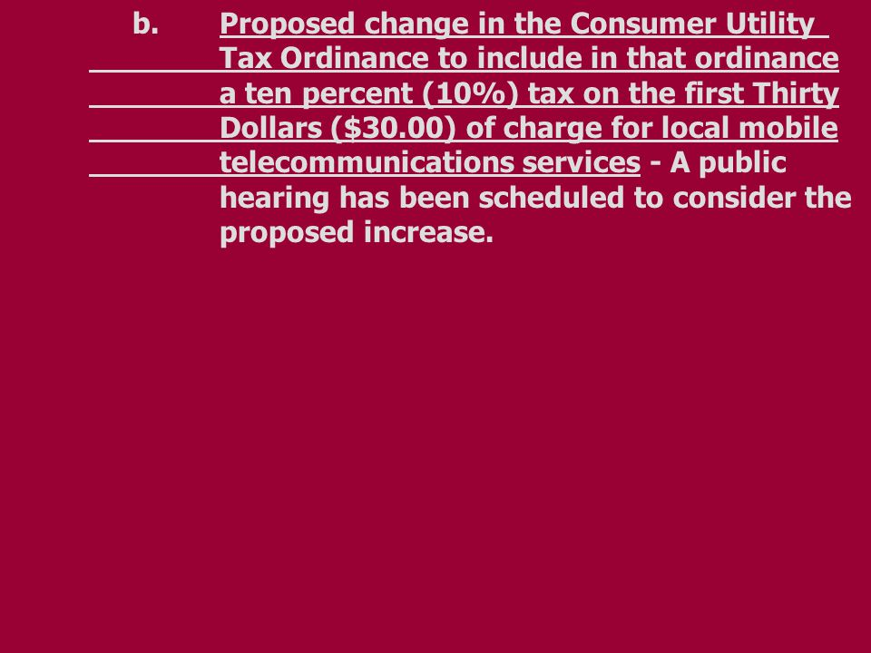 b.Proposed change in the Consumer Utility Tax Ordinance to include in that ordinance a ten percent (10%) tax on the first Thirty Dollars ($30.00) of charge for local mobile telecommunications services - A public hearing has been scheduled to consider the proposed increase.