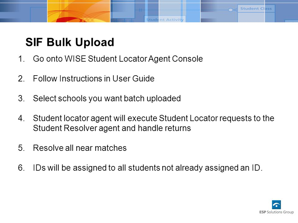 SIF Bulk Upload 1.Go onto WISE Student Locator Agent Console 2.Follow Instructions in User Guide 3.Select schools you want batch uploaded 4.Student locator agent will execute Student Locator requests to the Student Resolver agent and handle returns 5.Resolve all near matches 6.IDs will be assigned to all students not already assigned an ID.