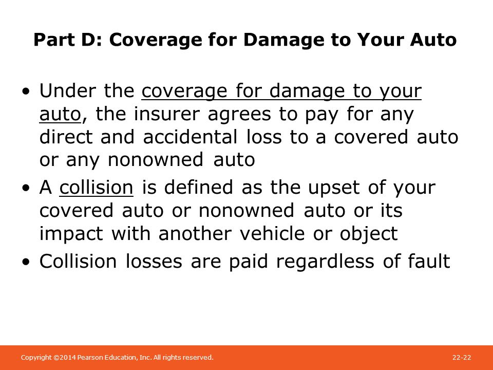 Copyright ©2014 Pearson Education, Inc. All rights reserved.22-22 Part D: Coverage for Damage to Your Auto Under the coverage for damage to your auto,