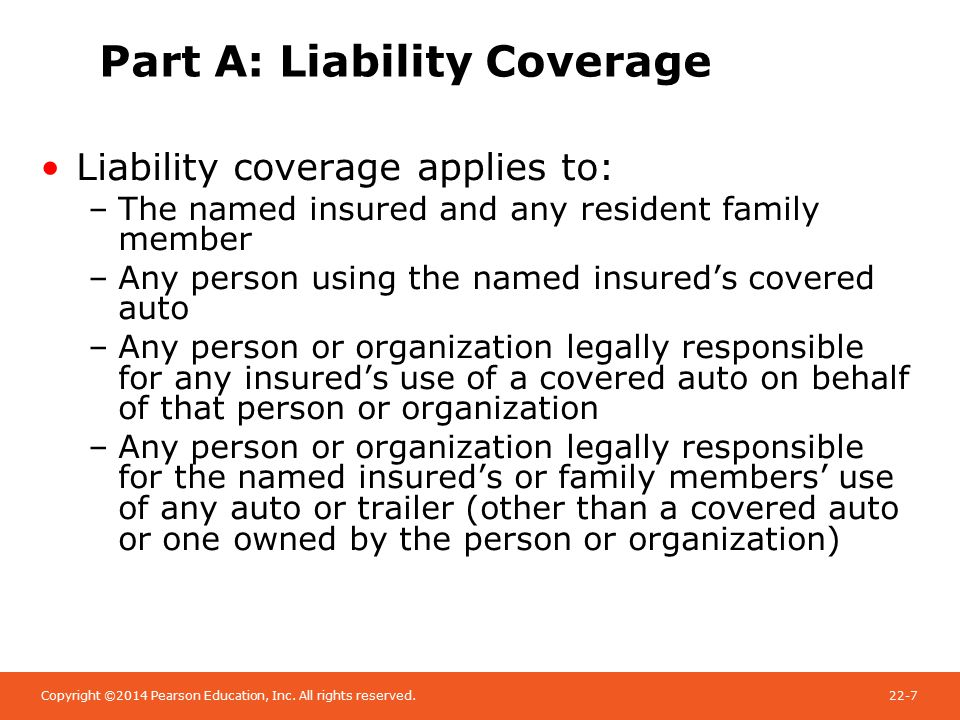 Copyright ©2014 Pearson Education, Inc. All rights reserved.22-7 Part A: Liability Coverage Liability coverage applies to: –The named insured and any