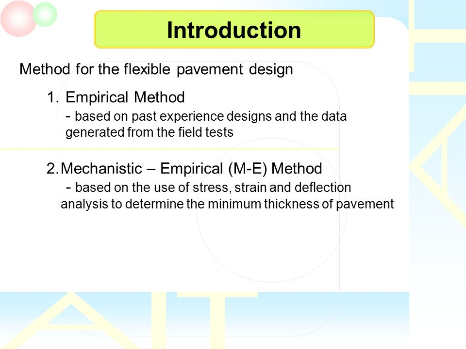 Introduction Method for the flexible pavement design 1.Empirical Method - based on past experience designs and the data generated from the field tests