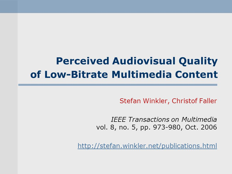 Perceived Audiovisual Quality of Low-Bitrate Multimedia Content Stefan Winkler, Christof Faller IEEE Transactions on Multimedia vol. 8, no. 5, pp. 973