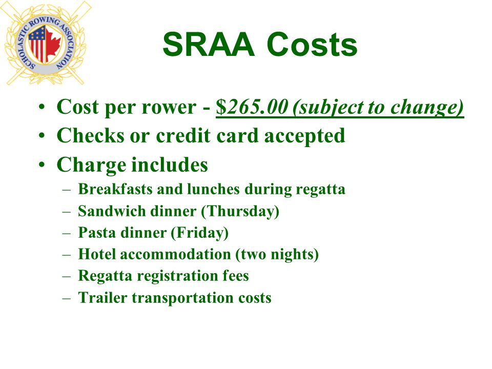 SRAA Costs Cost per rower - $265.00 (subject to change) Checks or credit card accepted Charge includes –Breakfasts and lunches during regatta –Sandwich dinner (Thursday) –Pasta dinner (Friday) –Hotel accommodation (two nights) –Regatta registration fees –Trailer transportation costs