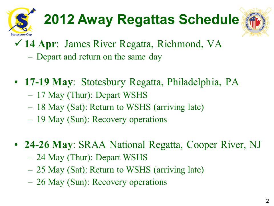 Away Regatta Planning Events 2 May (Wed): First Away Regatta Orientation Meeting –7:30 pm, Woodbridge Sr High School (WSHS) Lower Cafeteria 9 May (Wed): Stotesbury Away Regatta Meeting –7:30 pm, WSHS Lower Cafeteria 14 May (Mon): Scholastic Rowing Association of America (SRAA) Nationals Away Regatta Meeting #1 –7:30 pm, WSHS Lower Cafeteria 18-19 May: Stotesbury Regatta, Philadelphia, PA 21 May (Mon): Scholastic Rowing Association of America (SRAA) Nationals Away Regatta Meeting #2 –7:30 pm, WSHS Lower Cafeteria 25-26 May: SRAA National Regatta, Cooper River, NJ 3