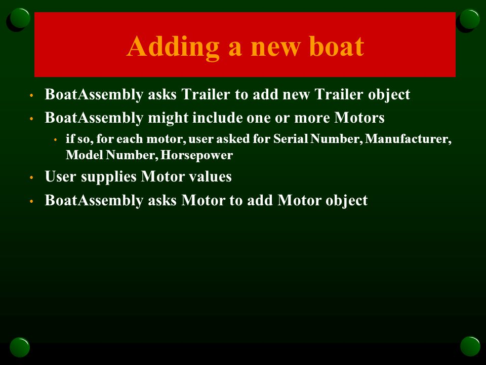 BoatAssembly asks Trailer to add new Trailer object BoatAssembly might include one or more Motors if so, for each motor, user asked for Serial Number,