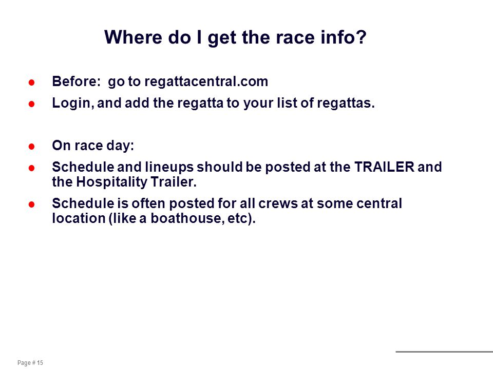 Page # 15 Where do I get the race info? l Before: go to regattacentral.com l Login, and add the regatta to your list of regattas. l On race day: l Sch