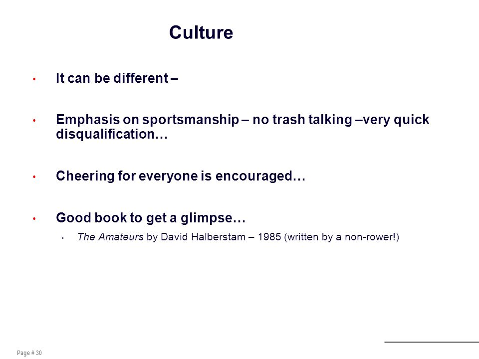 Page # 30 Culture It can be different – Emphasis on sportsmanship – no trash talking –very quick disqualification… Cheering for everyone is encouraged… Good book to get a glimpse… The Amateurs by David Halberstam – 1985 (written by a non-rower!)