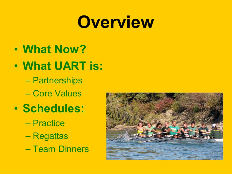 Overview What Now? What UART is: –Partnerships –Core Values Schedules: –Practice –Regattas –Team Dinners