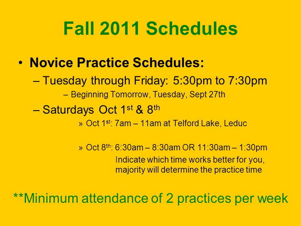 Fall 2011 Schedules Novice Practice Schedules: –Tuesday through Friday: 5:30pm to 7:30pm –Beginning Tomorrow, Tuesday, Sept 27th –Saturdays Oct 1 st &