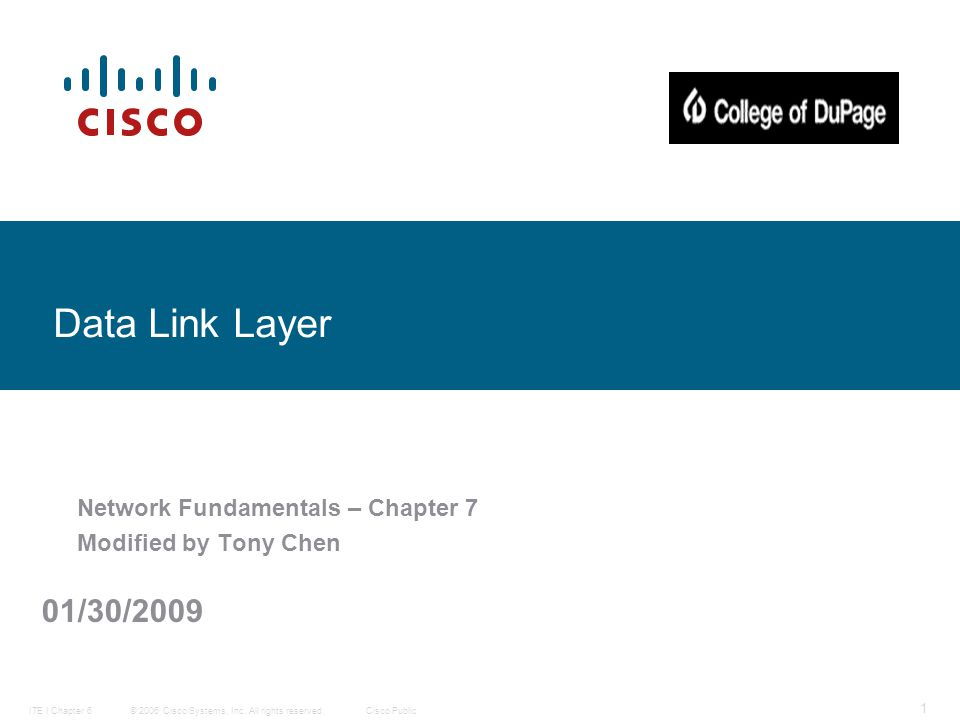 © 2006 Cisco Systems, Inc. All rights reserved.Cisco PublicITE I Chapter 6 1 Data Link Layer Network Fundamentals – Chapter 7 Modified by Tony Chen 01