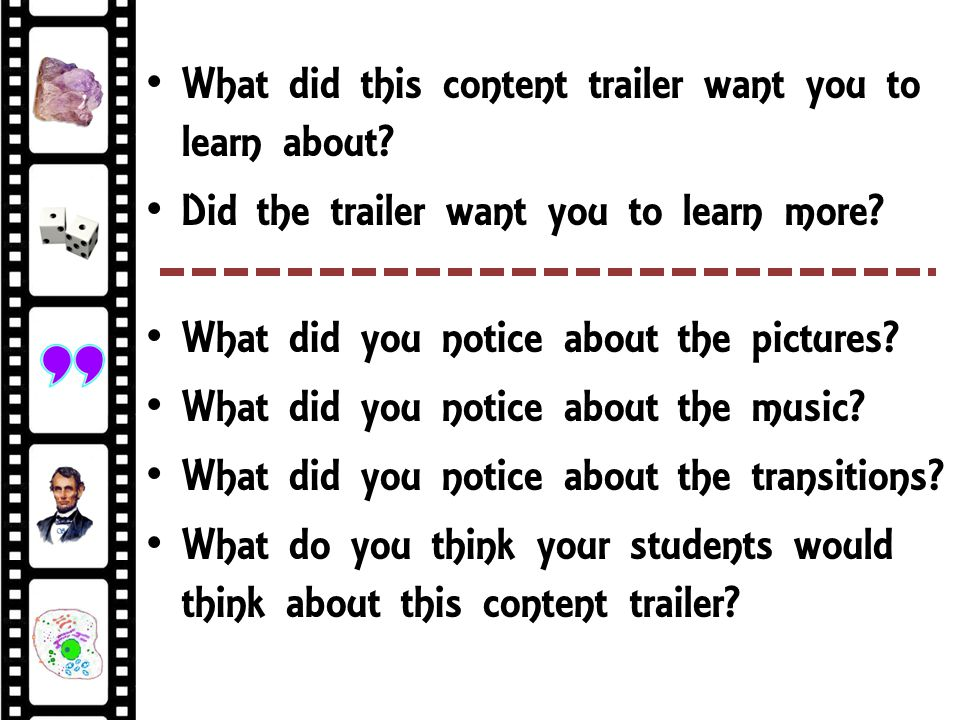 What did this content trailer want you to learn about? Did the trailer want you to learn more? What did you notice about the pictures? What did you no