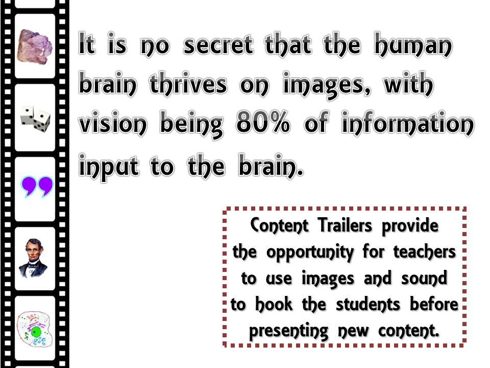 Content Trailers provide the opportunity for teachers to use images and sound to hook the students before presenting new content.