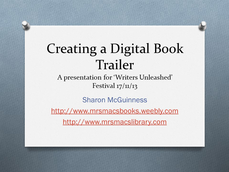 Creating a Digital Book Trailer A presentation for 'Writers Unleashed' Festival 17/11/13 Sharon McGuinness http://www.mrsmacsbooks.weebly.com http://www.mrsmacslibrary.com