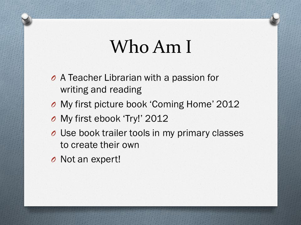 Who Am I O A Teacher Librarian with a passion for writing and reading O My first picture book 'Coming Home' 2012 O My first ebook 'Try!' 2012 O Use bo