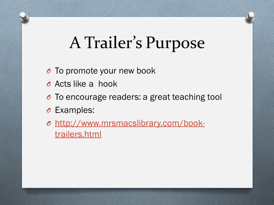 A Trailer's Purpose O To promote your new book O Acts like a hook O To encourage readers: a great teaching tool O Examples: O http://www.mrsmacslibrary.com/book- trailers.html http://www.mrsmacslibrary.com/book- trailers.html
