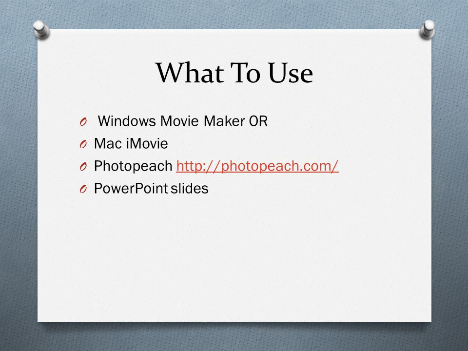 What To Use O Windows Movie Maker OR O Mac iMovie O Photopeach http://photopeach.com/http://photopeach.com/ O PowerPoint slides