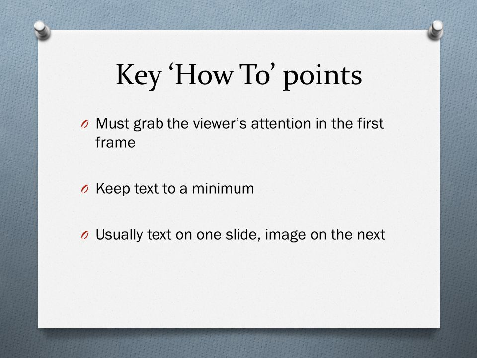 Key 'How To' points O Must grab the viewer's attention in the first frame O Keep text to a minimum O Usually text on one slide, image on the next
