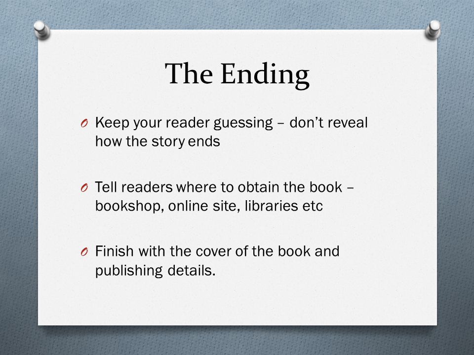 The Ending O Keep your reader guessing – don't reveal how the story ends O Tell readers where to obtain the book – bookshop, online site, libraries et
